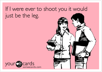 If I were ever to shoot you it would just be the leg.