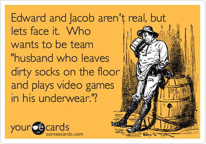 """Edward and Jacob aren't real, but lets face it.  Who wants to be team """"husband who leaves dirty socks on the floor and plays video games in his underwear.""""?"""