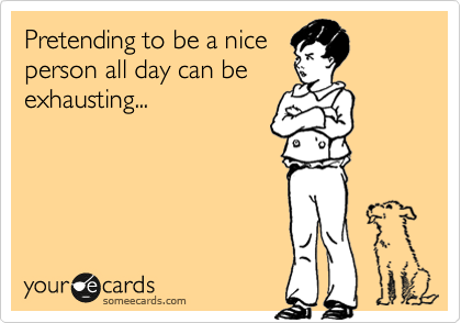 Pretending to be a nice person all day can be exhausting...