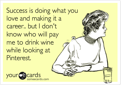 Success is doing what you love and making it a  career.. but I don't  know who will pay  me to drink wine while looking at Pinterest.