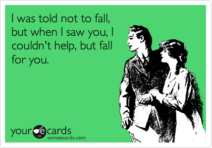 I was told not to fall, but when I saw you, I couldn't help, but fall for you.