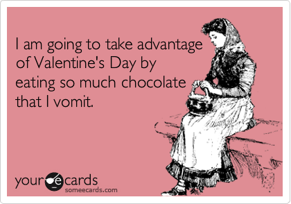 I am going to take advantage of Valentine's Day by eating so much chocolate that I vomit.