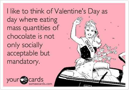 I like to think of Valentine's Day as day where eating mass quantities of chocolate is not only socially acceptable but mandatory.