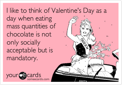 I like to think of Valentine's Day as a day when eating mass quantities of chocolate is not only socially acceptable but is mandatory.