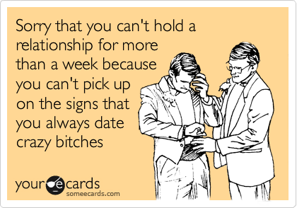 Sorry that you can't hold a relationship for more  than a week because  you can't pick up  on the signs that you always date crazy bitches