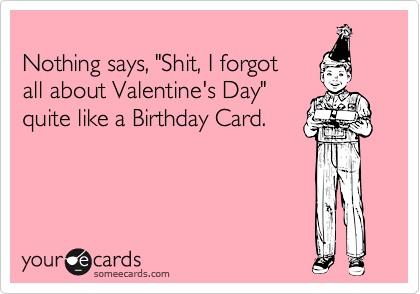 """Nothing says, """"Shit, I forgot all about Valentine's Day""""  quite like a Birthday Card."""