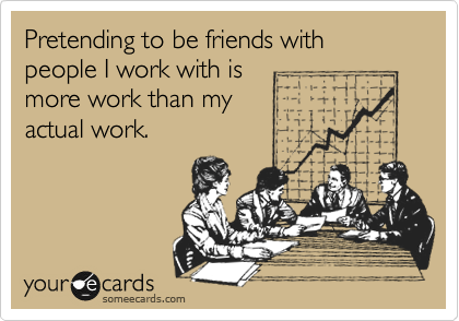 Pretending to be friends with people I work with is more work than my  actual work.