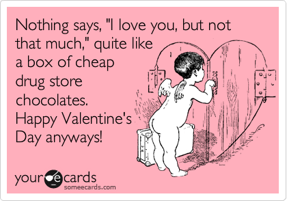 """Nothing says, """"I love you, but not that much,"""" quite like a box of cheap drug store chocolates. Happy Valentine's Day anyways!"""