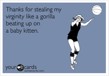 Thanks for stealing my  virginity like a gorilla  beating up on a baby kitten.
