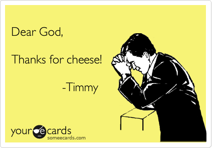 Dear God,  Thanks for cheese!                               -Timmy
