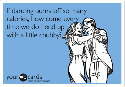 If dancing burns off so many calories, how come every time we do I end up with a little chubby?
