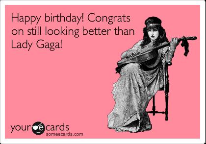 Happy birthday! Congrats on still looking better than Lady Gaga!