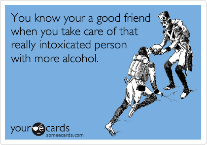 You know your a good friend when you take care of that really intoxicated person with more alcohol.