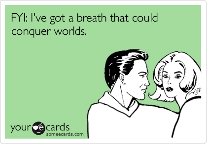 FYI: I've got a breath that could conquer worlds.
