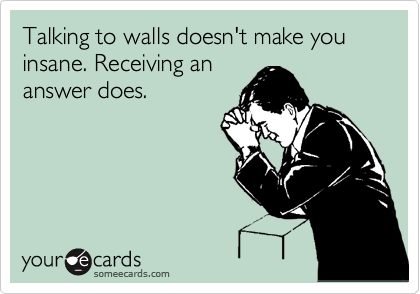 Talking to walls doesn't make you insane. Receiving an answer does.