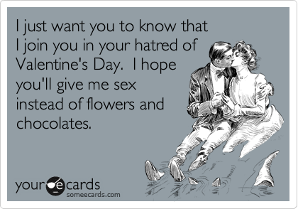 I just want you to know that  I join you in your hatred of Valentine's Day.  I hope you'll give me sex instead of flowers and chocolates.