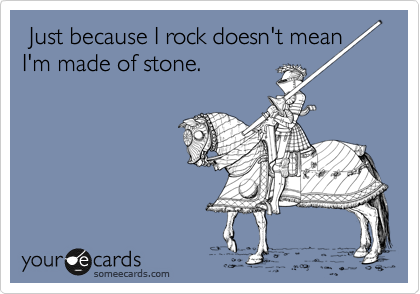 Just because I rock doesn't mean I'm made of stone.
