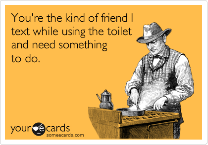 You're the kind of friend I text while using the toilet and need something  to do.