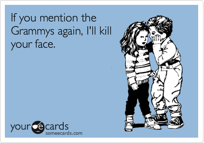 If you mention the Grammys again, I'll kill your face.