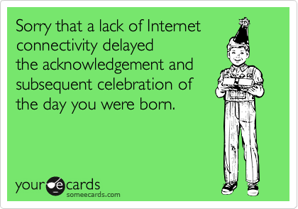 Sorry that a lack of Internet connectivity delayed the acknowledgement and subsequent celebration of the day you were born.
