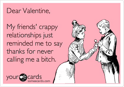 Dear Valentine,  My friends' crappy relationships just reminded me to say thanks for never calling me a bitch.