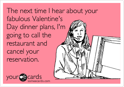 The next time I hear about your fabulous Valentine's Day dinner plans, I'm going to call the restaurant and cancel your reservation.
