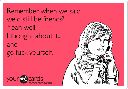 Remember when we said  we'd still be friends? Yeah well,  I thought about it... and go fuck yourself.