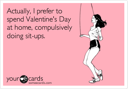 Actually, I prefer to   spend Valentine's Day  at home, compulsively doing sit-ups.
