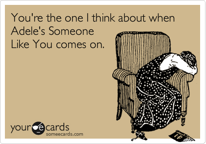 You're the one I think about when Adele's Someone Like You comes on.