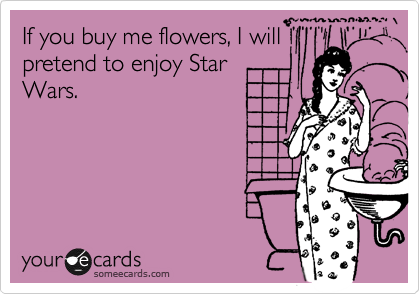 If you buy me flowers, I will pretend to enjoy Star Wars.