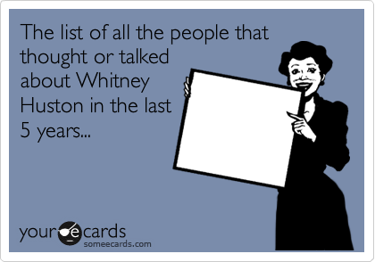 The list of all the people that thought or talked about Whitney Huston in the last 5 years...