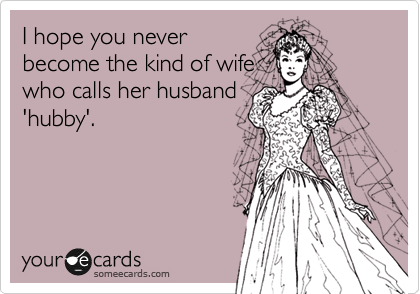 I hope you never become the kind of wife who calls her husband 'hubby'.