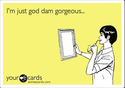 I'm just god dam gorgeous...