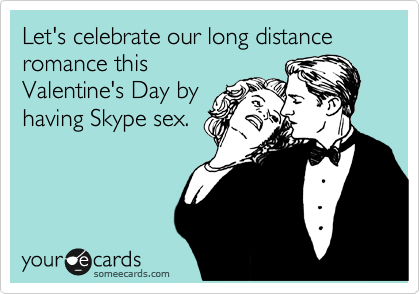 Let's celebrate our long distance romance this Valentine's Day by having Skype sex.