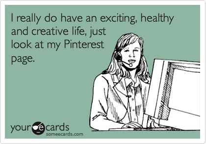 I really do have an exciting, healthy and creative life, just look at my Pinterest page.