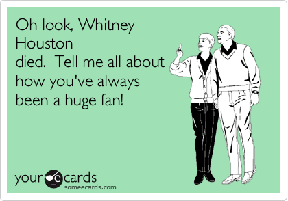 Oh look, Whitney Houston died.  Tell me all about how you've always been a huge fan!