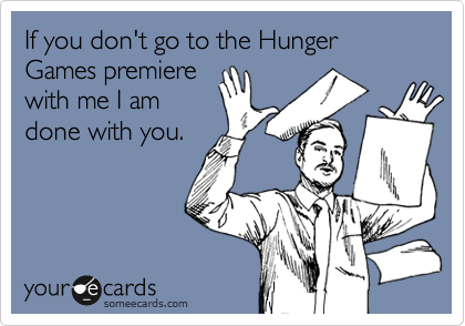 If you don't go to the Hunger Games premiere with me I am done with you.
