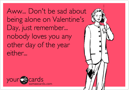 Aww... Don't be sad about being alone on Valentine's Day, just remember... nobody loves you any other day of the year either...