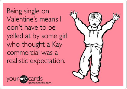 Being single on Valentine's means I don't have to be yelled at by some girl who thought a Kay commercial was a realistic expectation.
