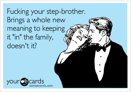 """Fucking your step-brother.  Brings a whole new meaning to keeping  it """"in"""" the family, doesn't it?"""