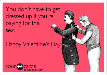 You don't have to get dressed up if you're paying for the sex.  Happy Valentine's Day