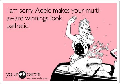 I am sorry Adele makes your multi-award winnings look pathetic!