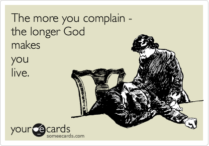 The more you complain -  the longer God makes you live.