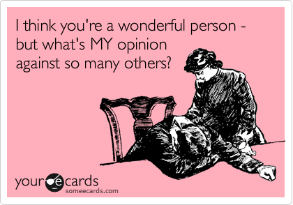 I think you're a wonderful person - but what's MY opinion against so many others?