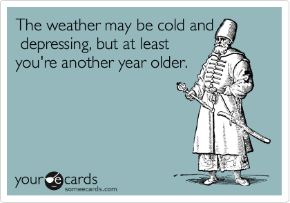 The weather may be cold and  depressing, but at least you're another year older.