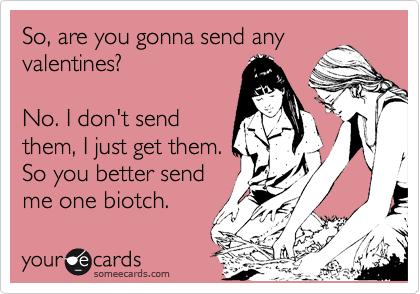 So, are you gonna send any  valentines?  No. I don't send them, I just get them. So you better send me one biotch.