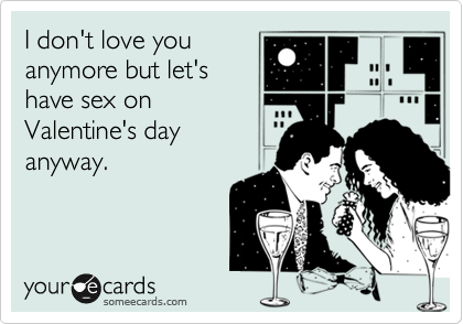 I don't love you anymore but let's have sex on Valentine's day anyway.