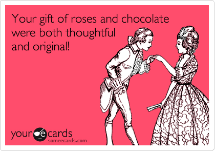 Your gift of roses and chocolate were both thoughtful and original!