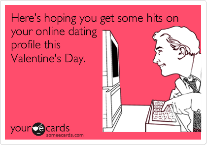 Here's hoping you get some hits on your online dating profile this Valentine's Day.