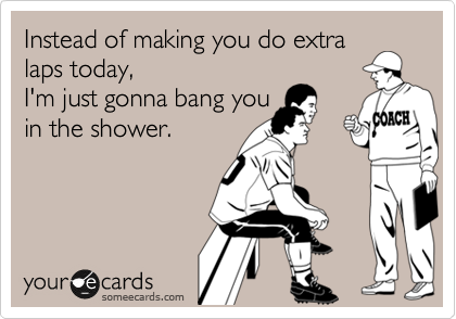 Instead of making you do extra laps today, I'm just gonna bang you in the shower.